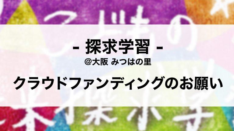 探求学習@大阪みつはの里 クラウドファンディングのお願い